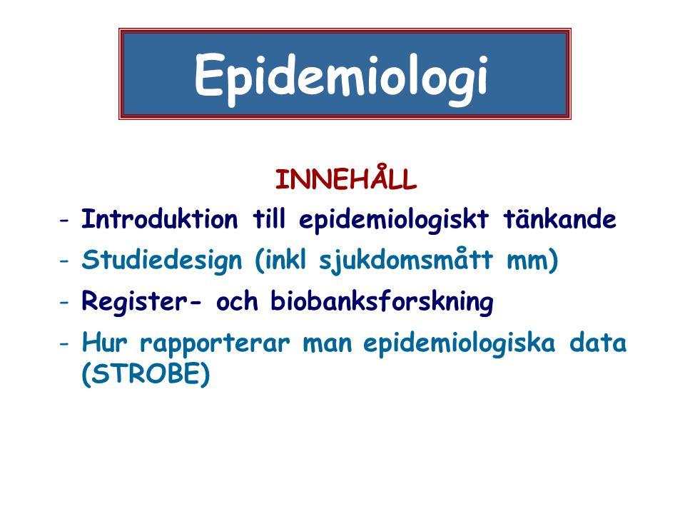 Epidemiologi INNEHÅLL - Introduktion till epidemiologiskt tänkande - Studiedesign (inkl sjukdomsmått mm) - Register- och biobanksforskning - Hur rappo