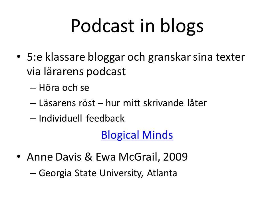 Podcast in blogs 5:e klassare bloggar och granskar sina texter via lärarens podcast – Höra och se – Läsarens röst – hur mitt skrivande låter – Individuell feedback Blogical Minds Anne Davis & Ewa McGrail, 2009 – Georgia State University, Atlanta
