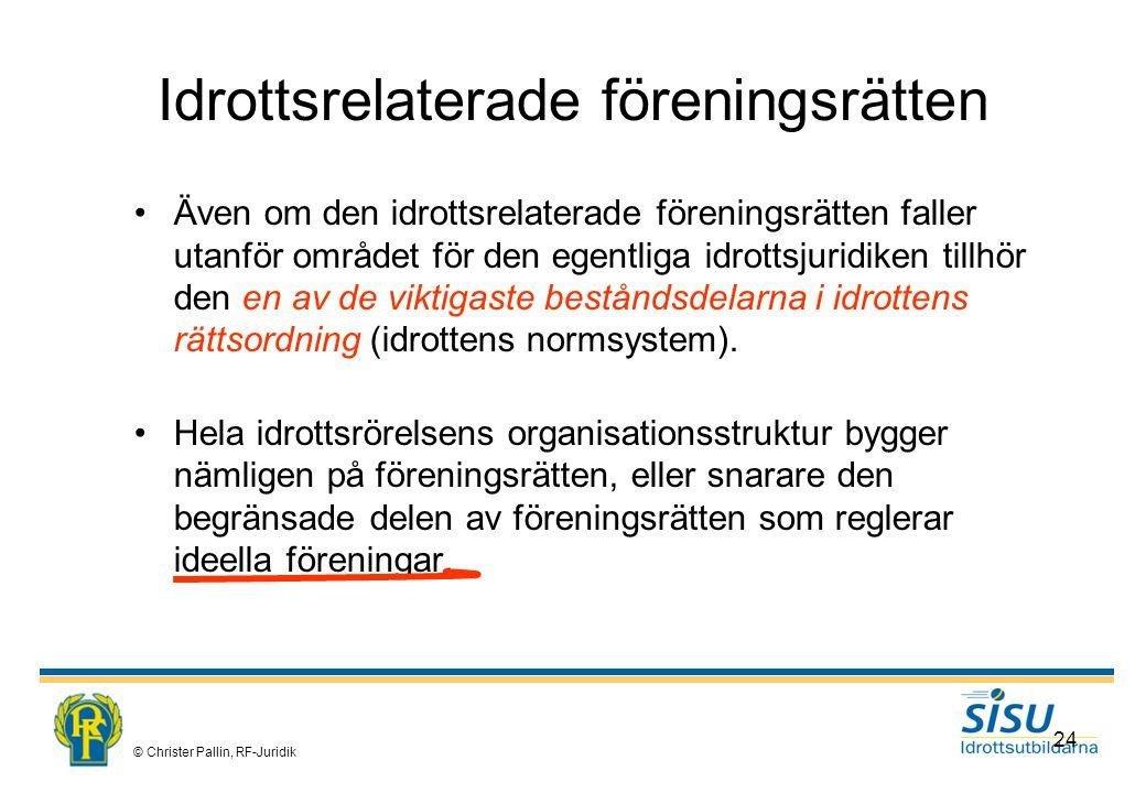 © Christer Pallin, RF-Juridik 24 Idrottsrelaterade föreningsrätten Även om den idrottsrelaterade föreningsrätten faller utanför området för den egentliga idrottsjuridiken tillhör den en av de viktigaste beståndsdelarna i idrottens rättsordning (idrottens normsystem).