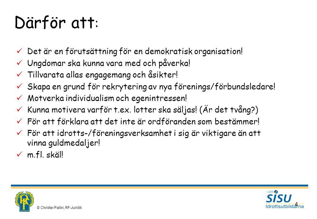 © Christer Pallin, RF-Juridik 4 Därför att : Det är en förutsättning för en demokratisk organisation.