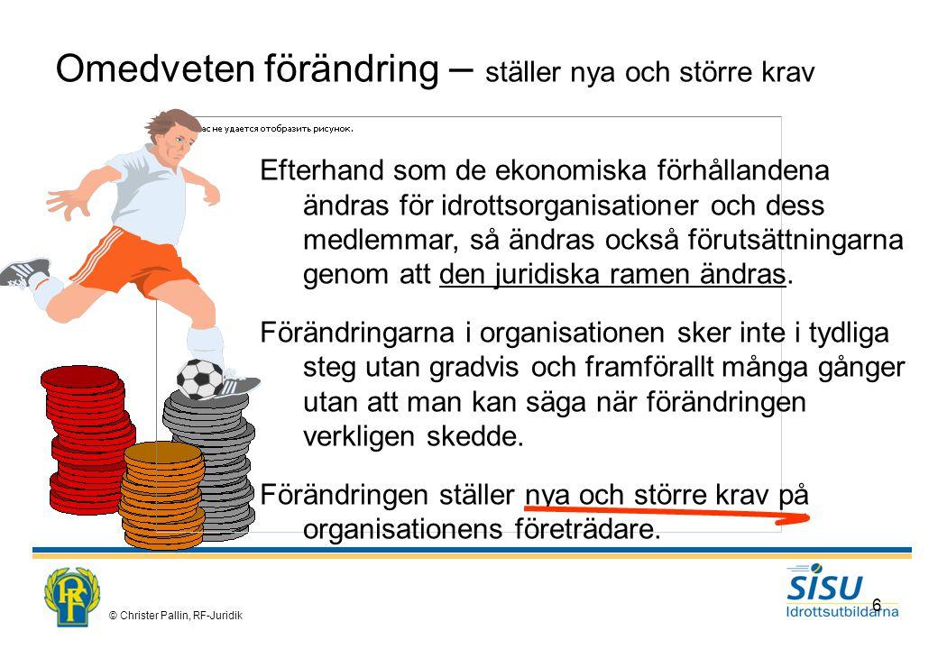 © Christer Pallin, RF-Juridik 6 Omedveten förändring – ställer nya och större krav Efterhand som de ekonomiska förhållandena ändras för idrottsorganisationer och dess medlemmar, så ändras också förutsättningarna genom att den juridiska ramen ändras.