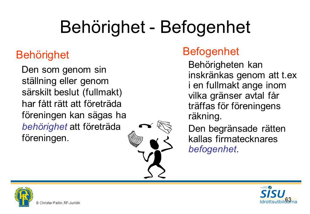 © Christer Pallin, RF-Juridik 63 Behörighet - Befogenhet Behörighet Den som genom sin ställning eller genom särskilt beslut (fullmakt) har fått rätt att företräda föreningen kan sägas ha behörighet att företräda föreningen.