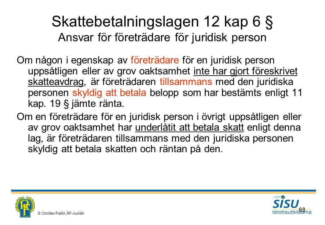 © Christer Pallin, RF-Juridik 68 Skattebetalningslagen 12 kap 6 § Ansvar för företrädare för juridisk person Om någon i egenskap av företrädare för en juridisk person uppsåtligen eller av grov oaktsamhet inte har gjort föreskrivet skatteavdrag, är företrädaren tillsammans med den juridiska personen skyldig att betala belopp som har bestämts enligt 11 kap.