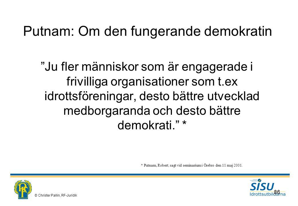 © Christer Pallin, RF-Juridik 86 Putnam: Om den fungerande demokratin Ju fler människor som är engagerade i frivilliga organisationer som t.ex idrottsföreningar, desto bättre utvecklad medborgaranda och desto bättre demokrati. * * Putnam, Robert; sagt vid seminarium i Örebro den 11 maj 2001.