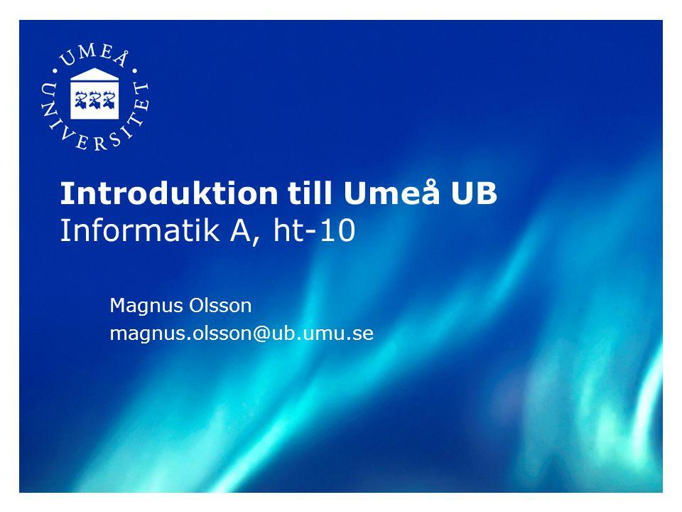 Introduktion till Umeå UB Informatik A, ht-10 Magnus Olsson magnus.olsson@ub.umu.se