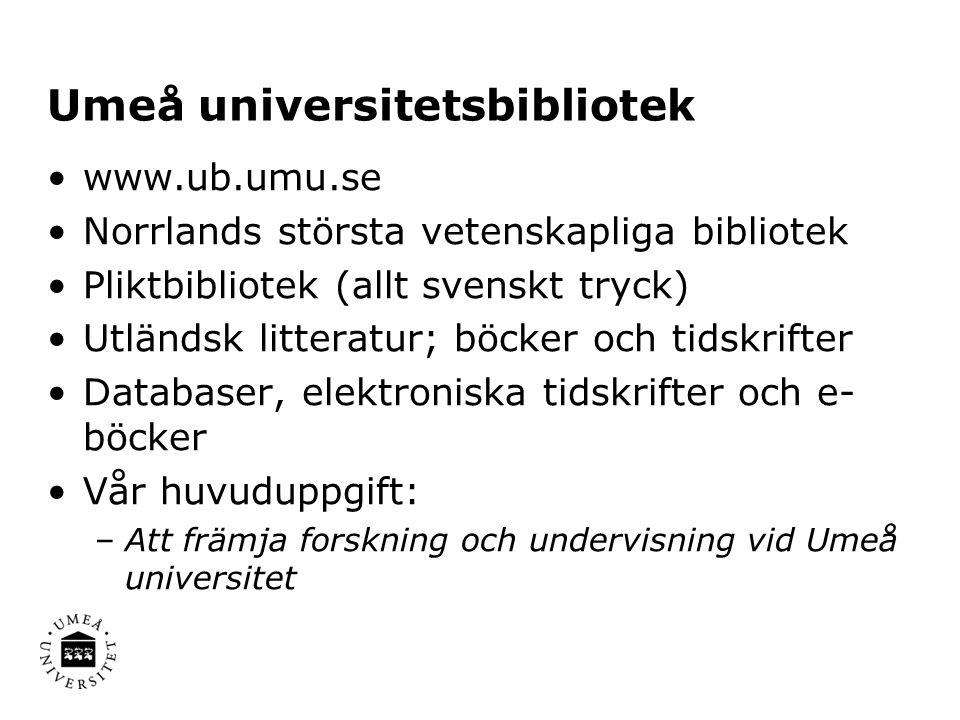 Umeå universitetsbibliotek www.ub.umu.se Norrlands största vetenskapliga bibliotek Pliktbibliotek (allt svenskt tryck) Utländsk litteratur; böcker och tidskrifter Databaser, elektroniska tidskrifter och e- böcker Vår huvuduppgift: –Att främja forskning och undervisning vid Umeå universitet