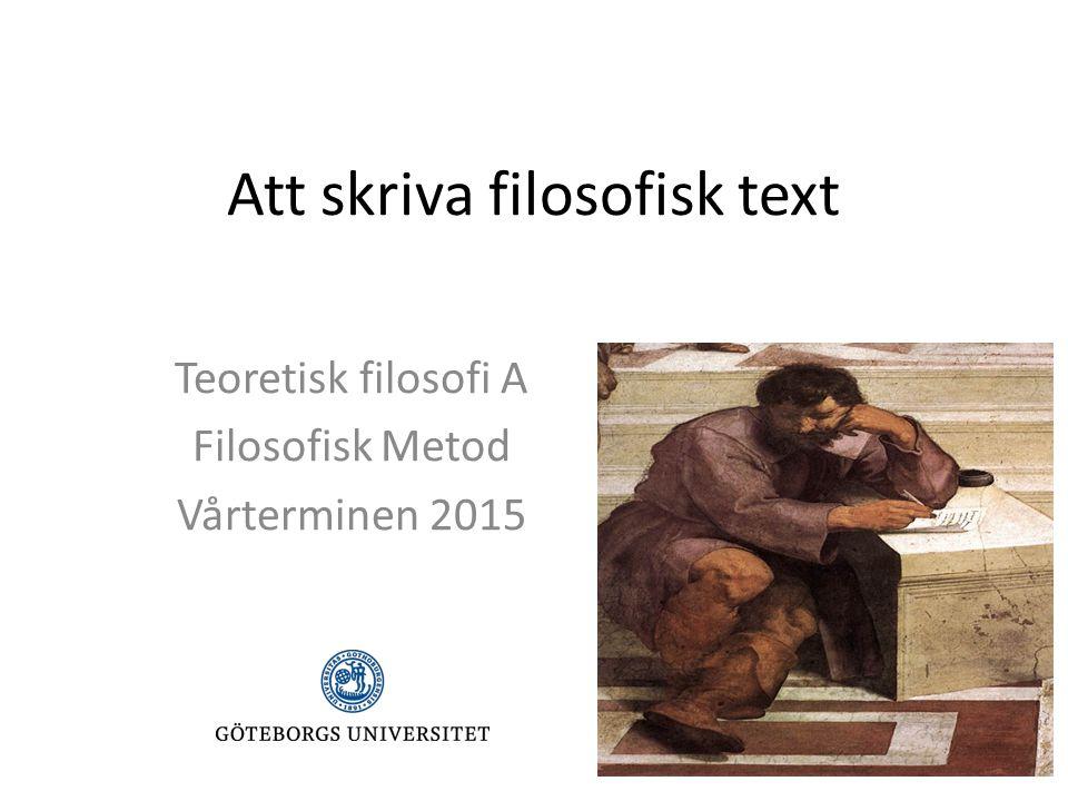 Att skriva filosofisk text Teoretisk filosofi A Filosofisk Metod Vårterminen 2015