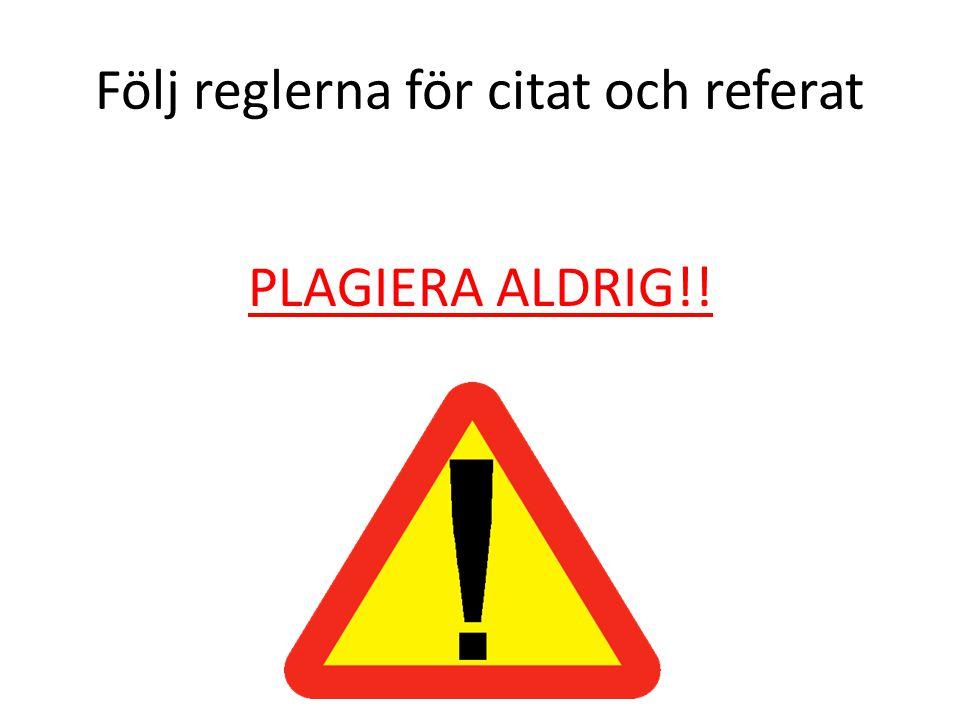Följ reglerna för citat och referat PLAGIERA ALDRIG!!