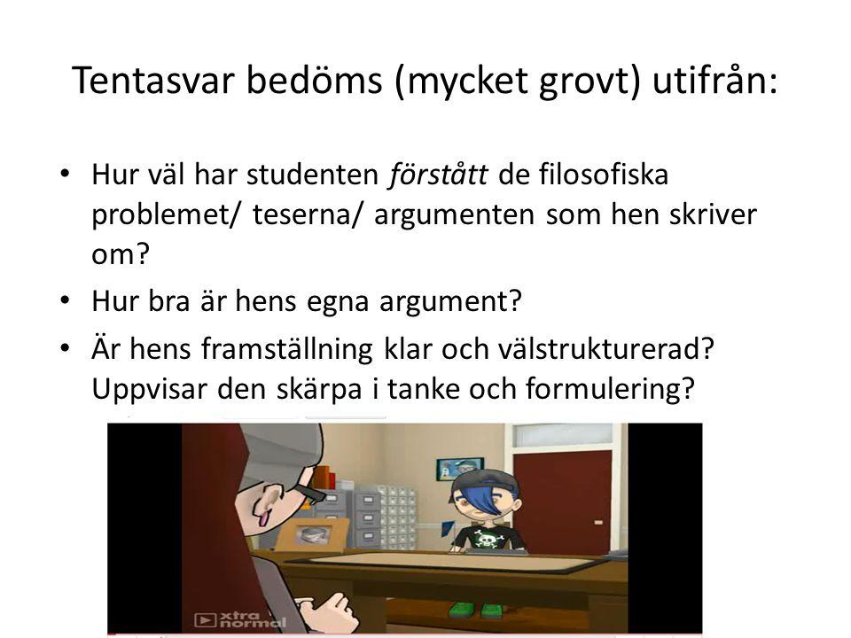 Tentasvar bedöms (mycket grovt) utifrån: Hur väl har studenten förstått de filosofiska problemet/ teserna/ argumenten som hen skriver om? Hur bra är h