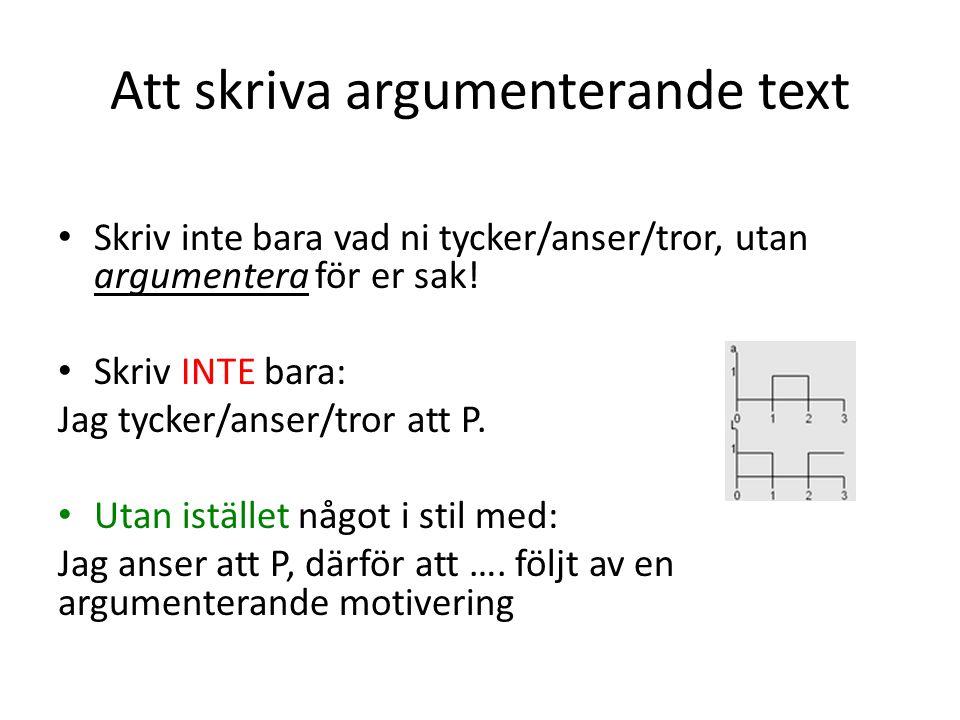 Att skriva argumenterande text Skriv inte bara vad ni tycker/anser/tror, utan argumentera för er sak! Skriv INTE bara: Jag tycker/anser/tror att P. Ut