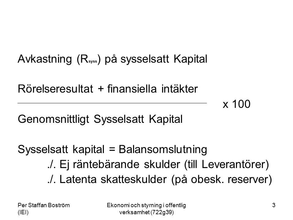 Per Staffan Boström (IEI) Ekonomi och styrning i offentlig verksamhet (722g39) 4 Avkastning (R op ) på operativt kapital (d v s oberoende av hur finansieringen sker och finansiella kostnader och intäkter) Rörelseresultat x 100 Genomsnittligt operativt *) kapital *) Operativt kapital = Balansomslutning./.