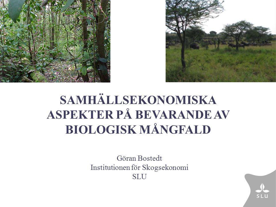 Göran Bostedt Institutionen för Skogsekonomi SLU SAMHÄLLSEKONOMISKA ASPEKTER PÅ BEVARANDE AV BIOLOGISK MÅNGFALD