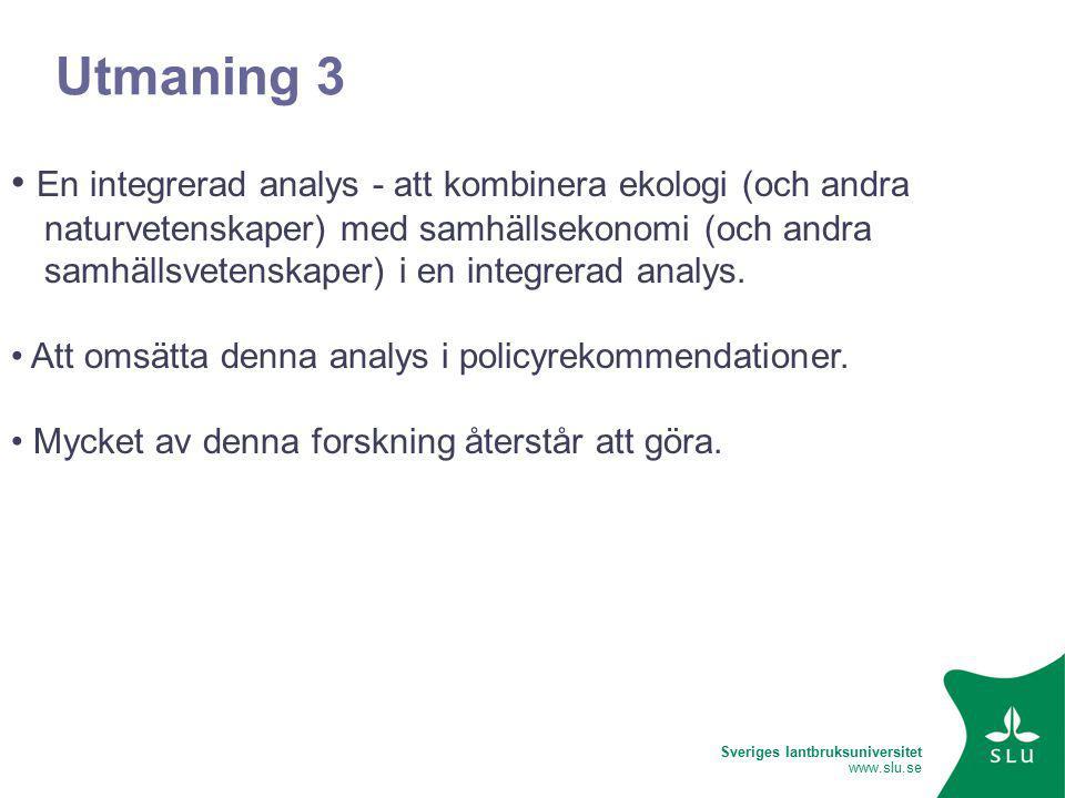 Sveriges lantbruksuniversitet www.slu.se Utmaning 3 En integrerad analys - att kombinera ekologi (och andra naturvetenskaper) med samhällsekonomi (och andra samhällsvetenskaper) i en integrerad analys.