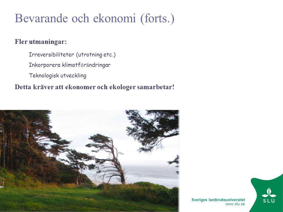 Sveriges lantbruksuniversitet www.slu.se Bevarande och ekonomi (forts.) Fler utmaningar: Irreversibiliteter (utrotning etc.) Inkorporera klimatf ö r ä ndringar Teknologisk utveckling Detta kräver att ekonomer och ekologer samarbetar!
