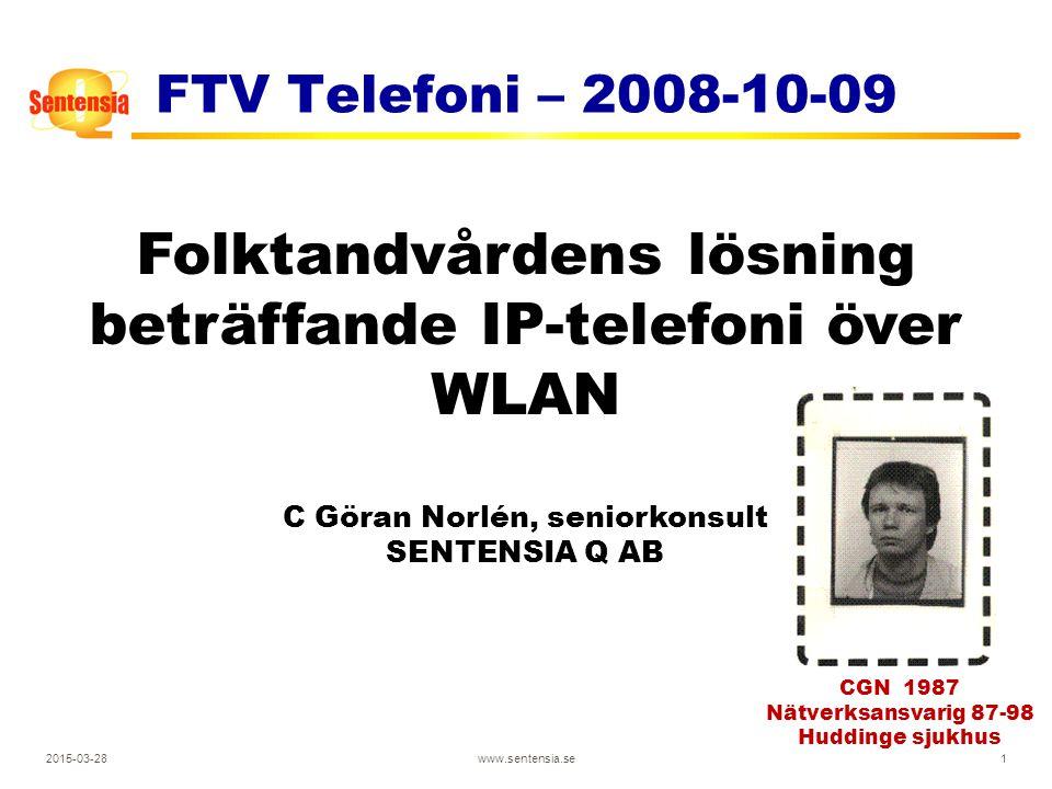 2015-03-28www.sentensia.se1 FTV Telefoni – 2008-10-09 Folktandvårdens lösning beträffande IP-telefoni över WLAN C Göran Norlén, seniorkonsult SENTENSIA Q AB CGN 1987 Nätverksansvarig 87-98 Huddinge sjukhus