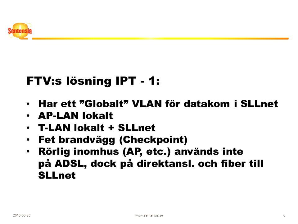 2015-03-28www.sentensia.se6 FTV:s lösning IPT - 1: Har ett Globalt VLAN för datakom i SLLnet AP-LAN lokalt T-LAN lokalt + SLLnet Fet brandvägg (Checkpoint) Rörlig inomhus (AP, etc.) används inte på ADSL, dock på direktansl.