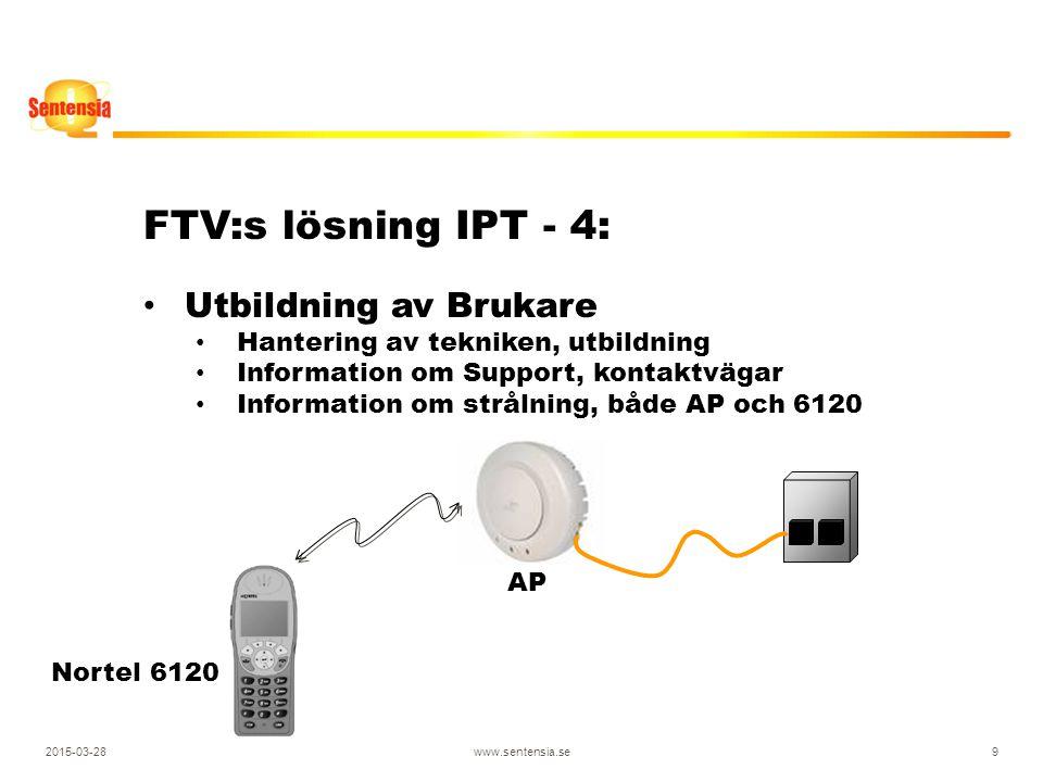2015-03-28www.sentensia.se9 FTV:s lösning IPT - 4: Utbildning av Brukare Hantering av tekniken, utbildning Information om Support, kontaktvägar Information om strålning, både AP och 6120 Nortel 6120 AP