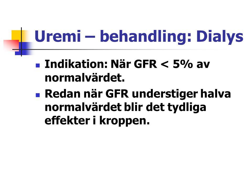 Uremi – behandling: Dialys Indikation: När GFR < 5% av normalvärdet. Redan när GFR understiger halva normalvärdet blir det tydliga effekter i kroppen.