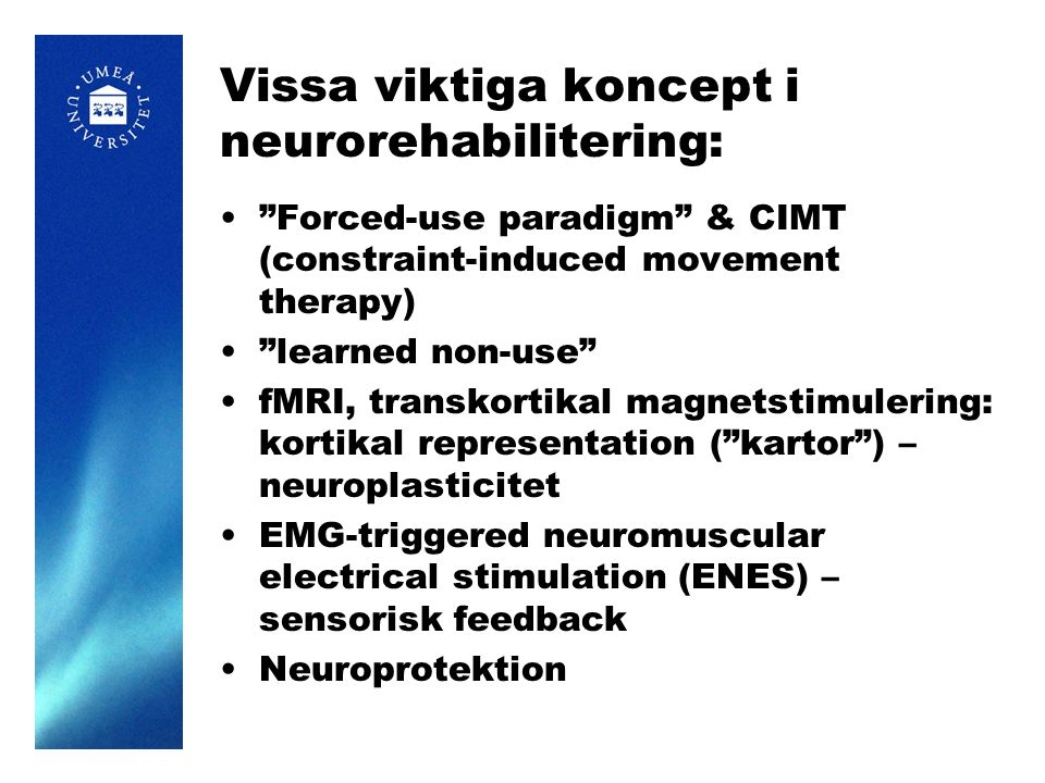 Vissa viktiga koncept i neurorehabilitering: Forced-use paradigm & CIMT (constraint-induced movement therapy) learned non-use fMRI, transkortikal magnetstimulering: kortikal representation ( kartor ) – neuroplasticitet EMG-triggered neuromuscular electrical stimulation (ENES) – sensorisk feedback Neuroprotektion