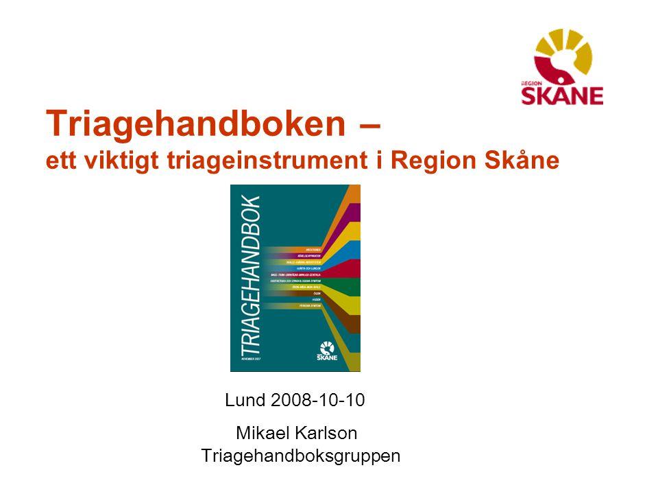 Triagehandboken – ett viktigt triageinstrument i Region Skåne Lund 2008-10-10 Mikael Karlson Triagehandboksgruppen