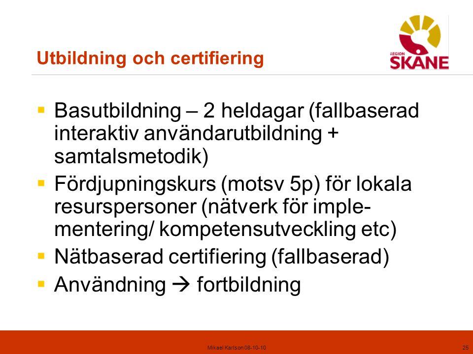 Mikael Karlson 08-10-1025 Utbildning och certifiering  Basutbildning – 2 heldagar (fallbaserad interaktiv användarutbildning + samtalsmetodik)  Fördjupningskurs (motsv 5p) för lokala resurspersoner (nätverk för imple- mentering/ kompetensutveckling etc)  Nätbaserad certifiering (fallbaserad)  Användning  fortbildning