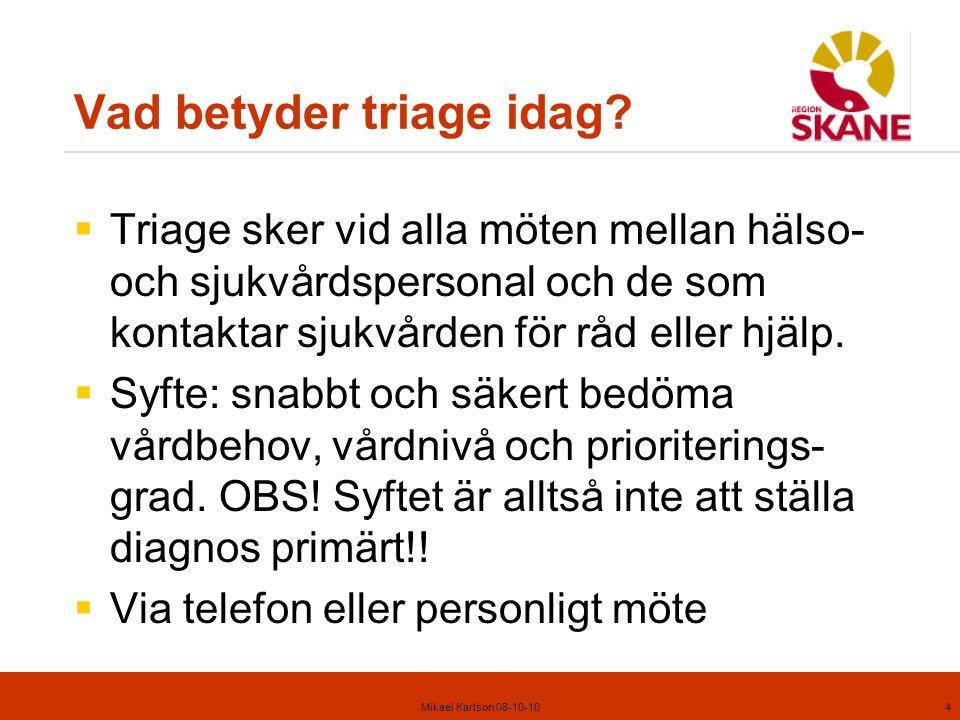 Mikael Karlson 08-10-105 Uppdrag triage i Region Skåne Syfte: Skapa en samsyn och samverkan för medicinskt omhändertagande i Region Skåne för att öka kvalitet, tillgänglighet, patientsäkerhet och trygghet för medborgarna i Region Skåne. Mål: Rätt vård på rätt vårdnivå.