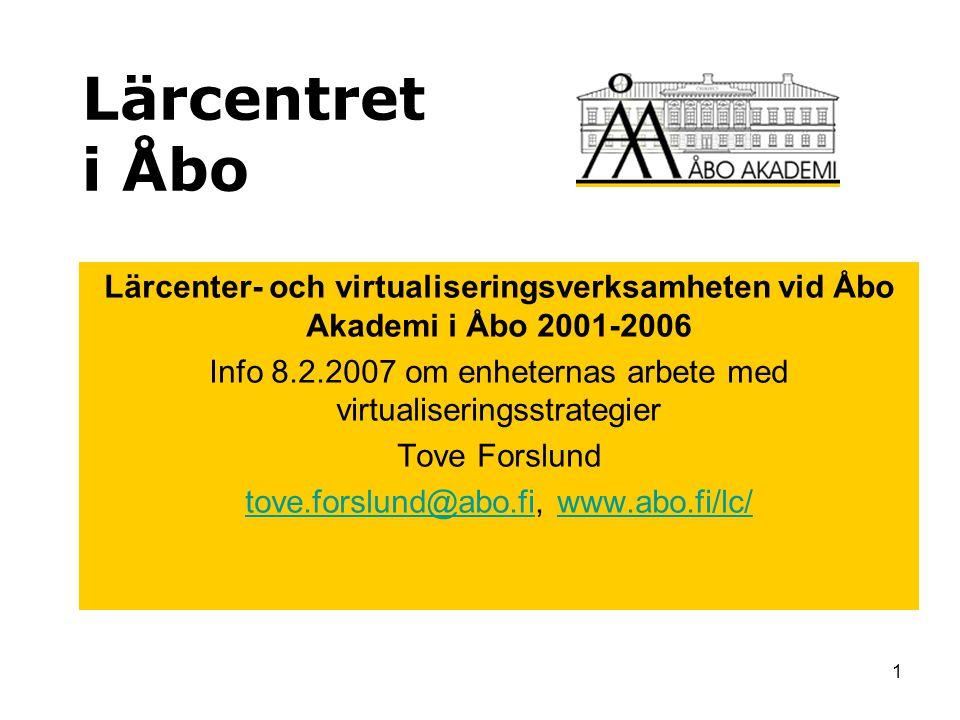 1 Lärcentret i Åbo Lärcenter- och virtualiseringsverksamheten vid Åbo Akademi i Åbo 2001-2006 Info 8.2.2007 om enheternas arbete med virtualiseringsstrategier Tove Forslund tove.forslund@abo.fitove.forslund@abo.fi, www.abo.fi/lc/www.abo.fi/lc/