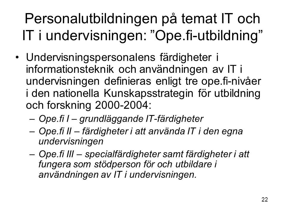 22 Personalutbildningen på temat IT och IT i undervisningen: Ope.fi-utbildning Undervisningspersonalens färdigheter i informationsteknik och användningen av IT i undervisningen definieras enligt tre ope.fi-nivåer i den nationella Kunskapsstrategin för utbildning och forskning 2000-2004: –Ope.fi I – grundläggande IT-färdigheter –Ope.fi II – färdigheter i att använda IT i den egna undervisningen –Ope.fi III – specialfärdigheter samt färdigheter i att fungera som stödperson för och utbildare i användningen av IT i undervisningen.