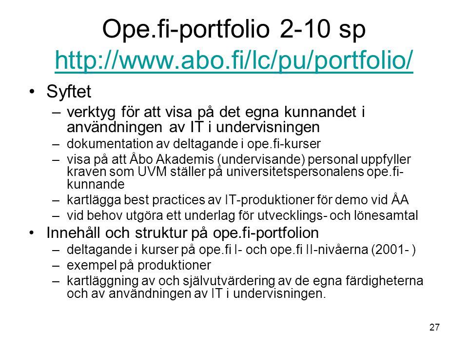 27 Ope.fi-portfolio 2-10 sp http://www.abo.fi/lc/pu/portfolio/ http://www.abo.fi/lc/pu/portfolio/ Syftet –verktyg för att visa på det egna kunnandet i användningen av IT i undervisningen –dokumentation av deltagande i ope.fi-kurser –visa på att Åbo Akademis (undervisande) personal uppfyller kraven som UVM ställer på universitetspersonalens ope.fi- kunnande –kartlägga best practices av IT-produktioner för demo vid ÅA –vid behov utgöra ett underlag för utvecklings- och lönesamtal Innehåll och struktur på ope.fi-portfolion –deltagande i kurser på ope.fi I- och ope.fi II-nivåerna (2001- ) –exempel på produktioner –kartläggning av och självutvärdering av de egna färdigheterna och av användningen av IT i undervisningen.