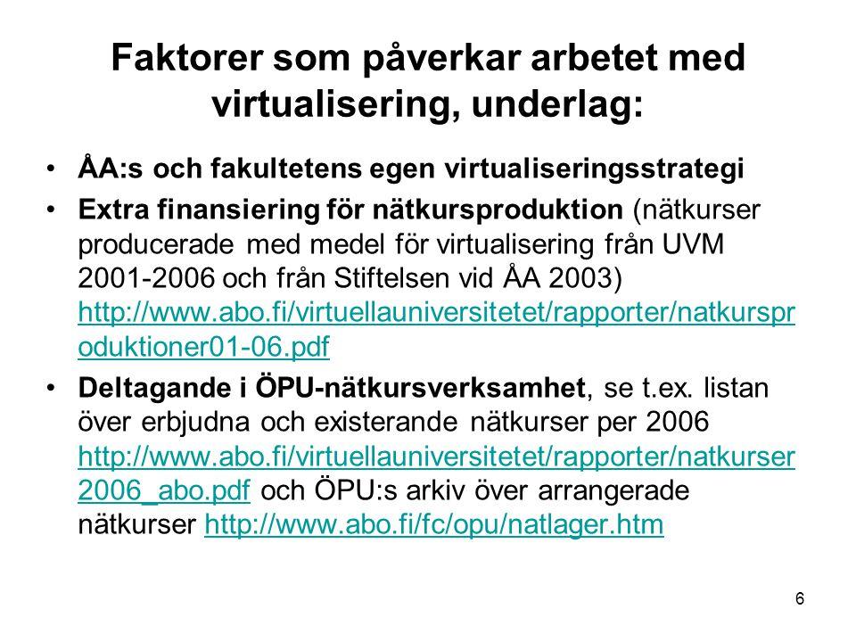 6 Faktorer som påverkar arbetet med virtualisering, underlag: ÅA:s och fakultetens egen virtualiseringsstrategi Extra finansiering för nätkursproduktion (nätkurser producerade med medel för virtualisering från UVM 2001-2006 och från Stiftelsen vid ÅA 2003) http://www.abo.fi/virtuellauniversitetet/rapporter/natkurspr oduktioner01-06.pdf http://www.abo.fi/virtuellauniversitetet/rapporter/natkurspr oduktioner01-06.pdf Deltagande i ÖPU-nätkursverksamhet, se t.ex.