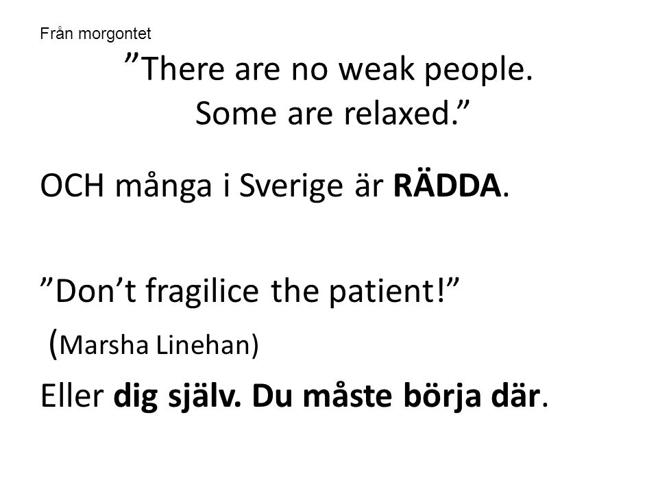 """ There are no weak people. Some are relaxed."" OCH många i Sverige är RÄDDA. ""Don't fragilice the patient!"" ( Marsha Linehan) Eller dig själv. Du måst"