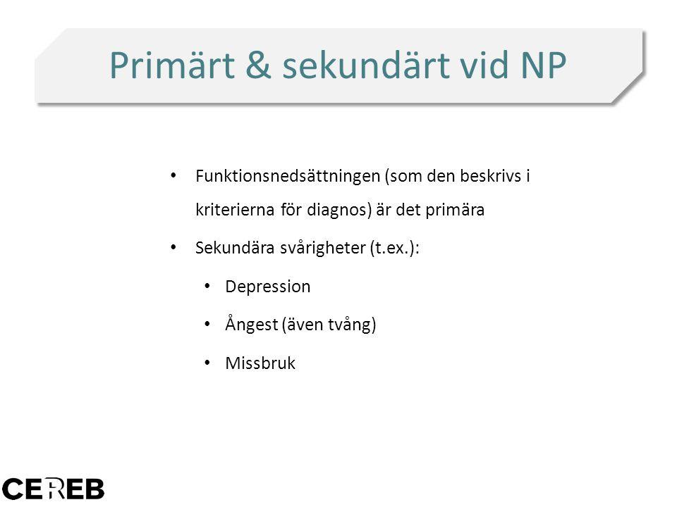 Primärt & sekundärt vid NP Funktionsnedsättningen (som den beskrivs i kriterierna för diagnos) är det primära Sekundära svårigheter (t.ex.): Depressio