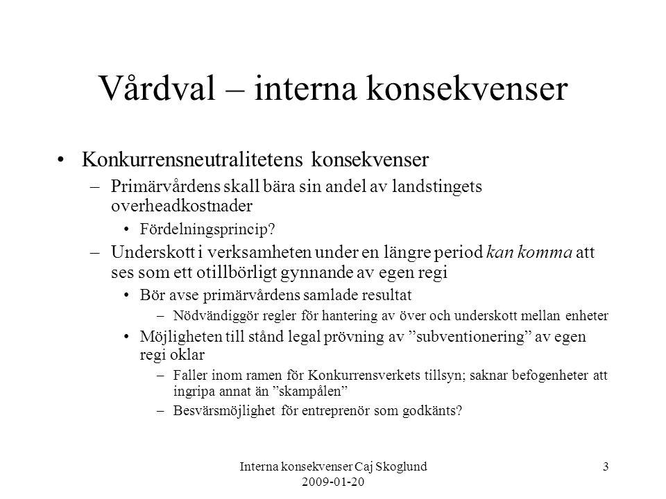 Interna konsekvenser Caj Skoglund 2009-01-20 4 Vårdval – interna konsekvenser Konkurrensens konsekvenser under förutsättning att etablering av andra aktörer kommer till stånd –Hur ersättningssystemet än utformas kommer det att finnas oavsiktliga vinnare och förlorare –Vilka vårdcentraler går in i systemet med ekonomiskt utsatt situation.