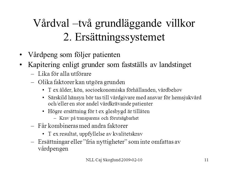 NLL Caj Skoglund 2009-02-1011 Vårdval –två grundläggande villkor 2. Ersättningssystemet Vårdpeng som följer patienten Kapitering enligt grunder som fa