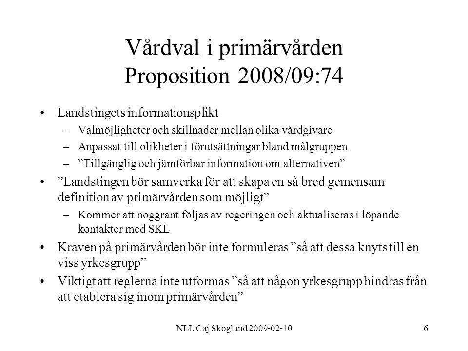 NLL Caj Skoglund 2009-02-107 Vårdval i primärvården Proposition 2008/09:74 Socialstyrelsen kommer att få i uppdrag att tillsammans med SKL att –Sammanställa data för öppna jämförelser inom primärvården –Utveckla en webbapplikation med data om primärvårdens kvalitet och utfall Särskilt regeringsuppdrag till Socialstyrelsen att i samråd med sjukvårdshuvudmännen följa införandet Kravet på lika villkor gäller även medverkan i t.ex FoU eller gund- och vidareutbildning av vårdpersonal Ersättningssystemet behöver inte vara lika inom landstinget –T.ex högre ersättning för vård i glesbygd, under förutsättning att systemet är Transparent och förutsägbart –Särskild hänsyn bör tas till om vårdgivaren har ansvar för hemsjukvård och/eller en stor andel vårdkrävande, äldre patienter