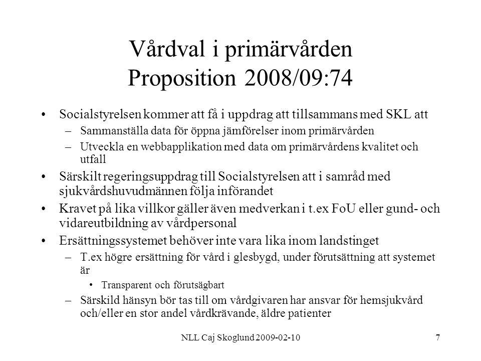 NLL Caj Skoglund 2009-02-108 Vårdval i primärvården Proposition 2008/09:74 Grunden i ersättningssystemet är kapitering –Fast ersättning per invånare –Kan kompletteras för t ex prestation eller kvalitet Myndighetsuppgifter som inte kan vidaredelegeras –lämpligt att landstinget beräknar dessa kostnader särskilt och redovisar dem så att de kan granskas av utomstående För att undvika misstankar om konkurrenssnedvridning till följd av att ekonomiska medel förs från en verksamhet till en annan kan verksamheten organiseras i en tydlig avskild resultatenhet eller kostnaderna särredovisas.