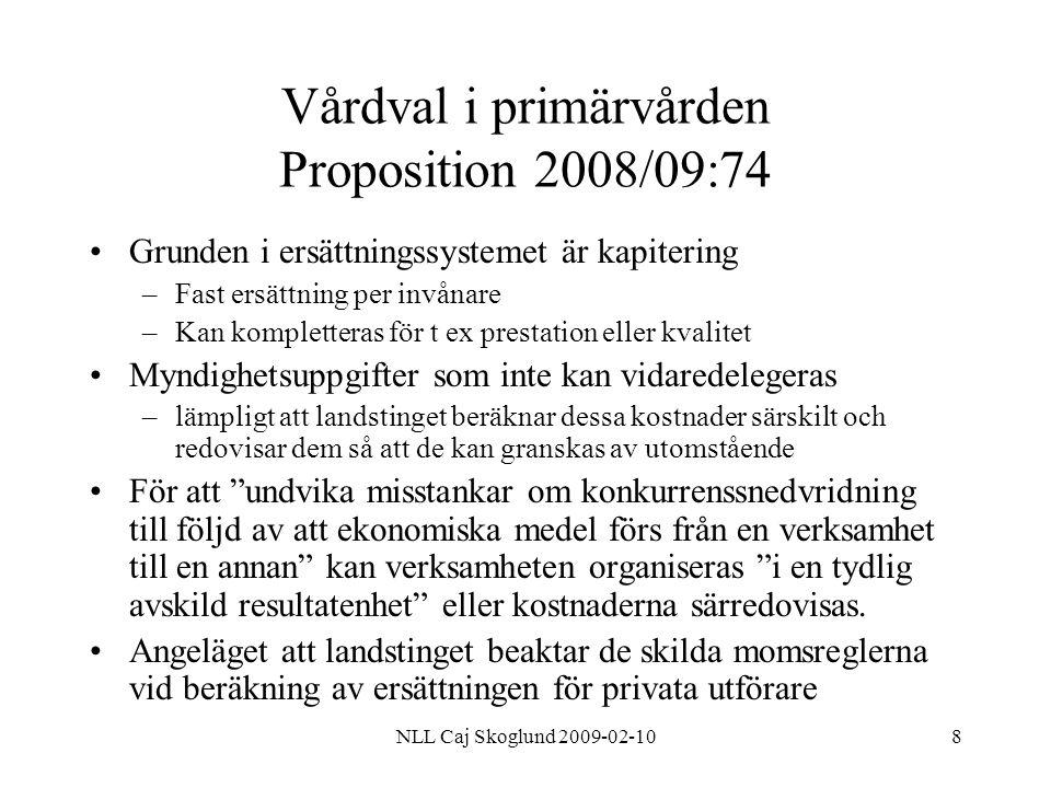 NLL Caj Skoglund 2009-02-1019 Lag om valfrihetssystem (LOV) Leverantör som inte godkänts kan begära rättelse i länsrätten –Kan besluta om Rättelse Skadestånd Rättelse/skadestånd gäller inte för landstingets beslut om –Information –Ickevalsalternativ Konkurrensverket som tillsynsmyndighet Upphandling enligt LOV omfattas inte av sekretess Landstinget får inte erbjuda tilläggstjänster för att konkurrera med privata aktörer Privata aktörer bör erbjudas momskompensation