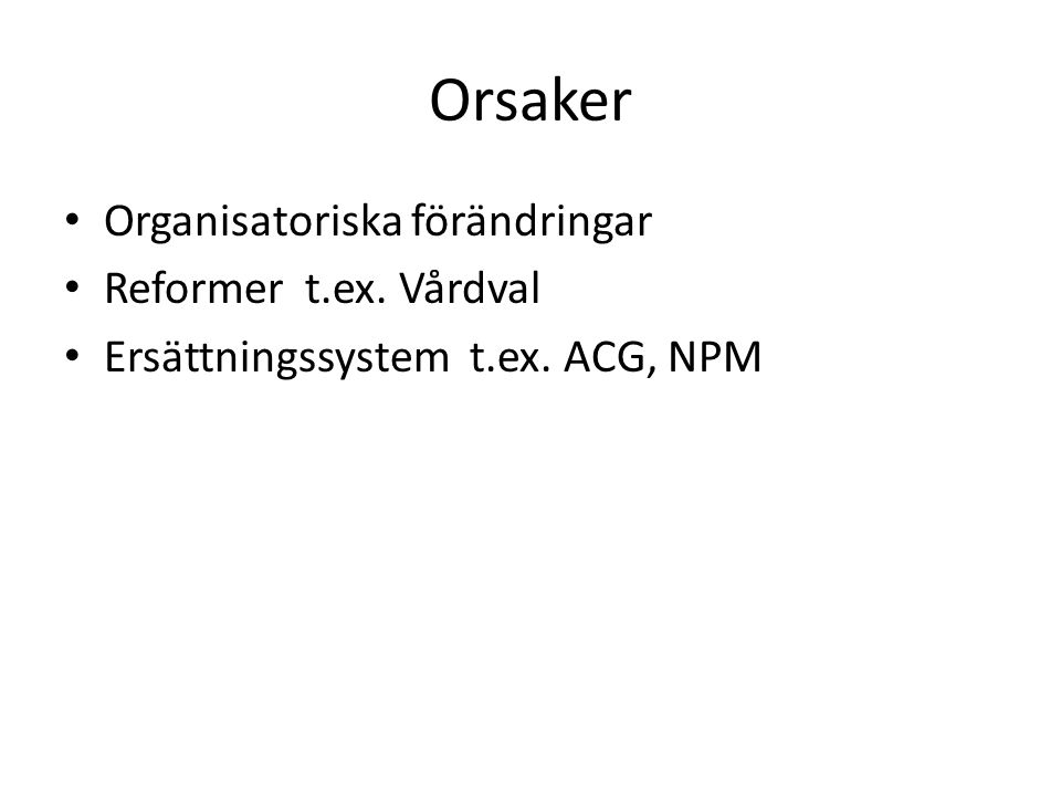 Orsaker Organisatoriska förändringar Reformer t.ex. Vårdval Ersättningssystem t.ex. ACG, NPM