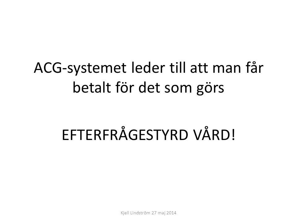 ACG-systemet leder till att man får betalt för det som görs EFTERFRÅGESTYRD VÅRD! Kjell Lindström 27 maj 2014