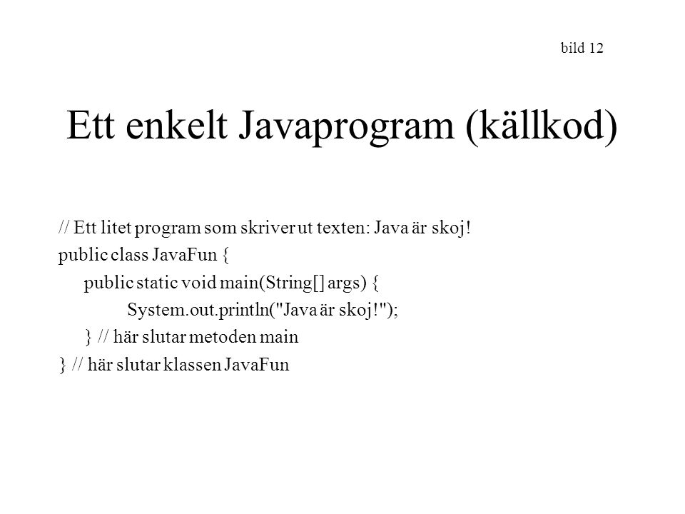 bild 12 Ett enkelt Javaprogram (källkod) // Ett litet program som skriver ut texten: Java är skoj! public class JavaFun { public static void main(Stri