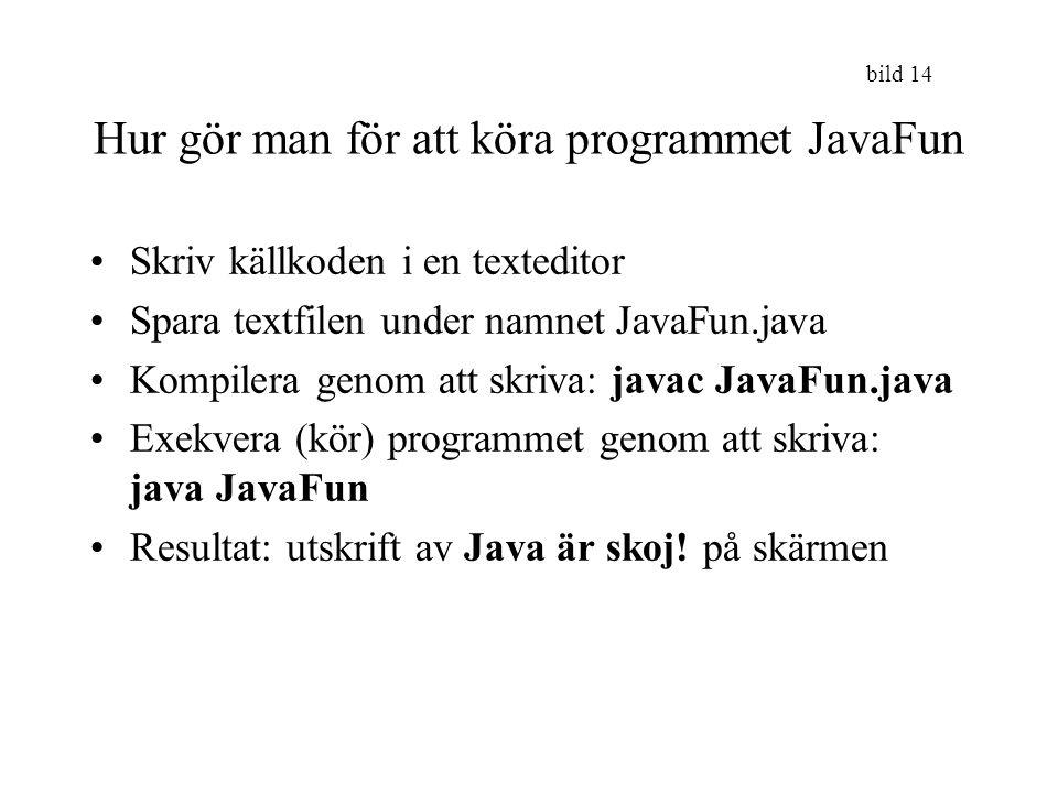 bild 14 Hur gör man för att köra programmet JavaFun Skriv källkoden i en texteditor Spara textfilen under namnet JavaFun.java Kompilera genom att skri