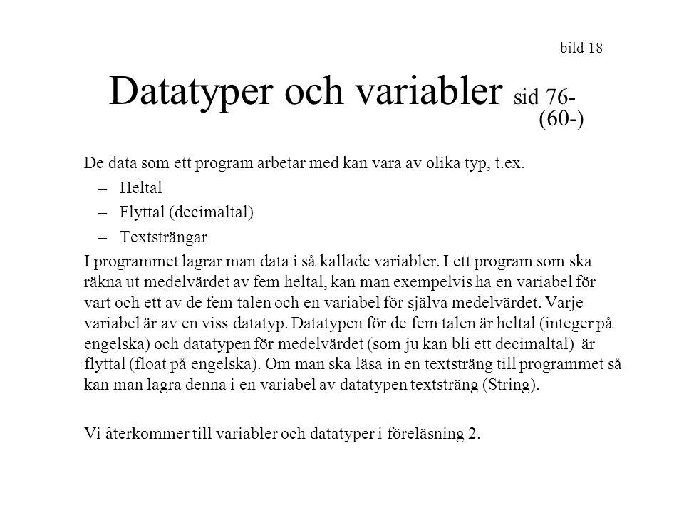 bild 18 Datatyper och variabler sid 76- De data som ett program arbetar med kan vara av olika typ, t.ex. –Heltal –Flyttal (decimaltal) –Textsträngar I