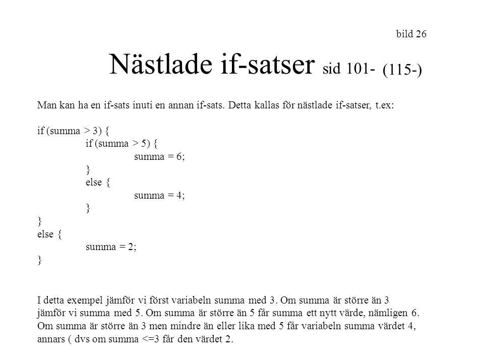 bild 27 forts // Eftersom vi i föregående bilds if-sats, bara utförde 1 sats, // så behöver satsen ej omslutas av { } // föregående bilds if-sats kan alltså skrivas så här: if (summa > 3) if (summa > 5) summa = 6; else summa = 4; else summa = 2; // här nedan visas ytterligare ett sätt att skriva samma if-sats if(summa>5) summa = 6; else if (summa>3) summa =4; else summa = 2;
