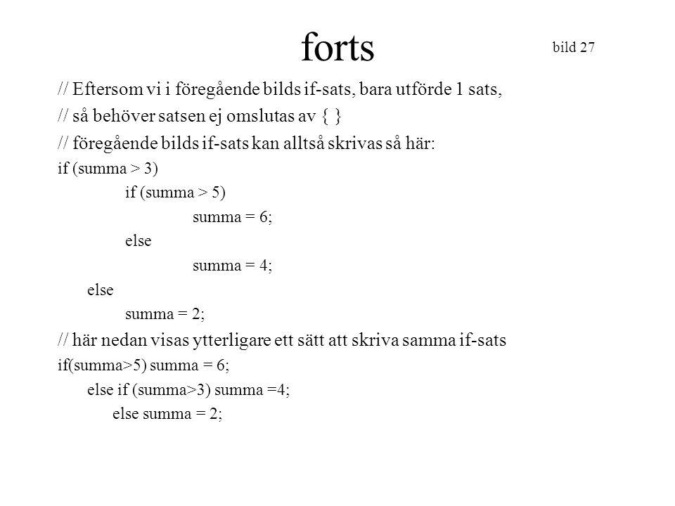 bild 28 forts if-sats Man kan förstås ange sammansatta villkor, && betyder och, dvs båda uttrycken ska vara sanna för att det sammansatta uttrycket ska bli sant || betyder eller, det räcker att ett uttryck är sant // vi kan därmed skriva if-satsen så här: if (summa>5) summa=6; else if (summa>3 && summa <=5) summa=4; else summa = 2;