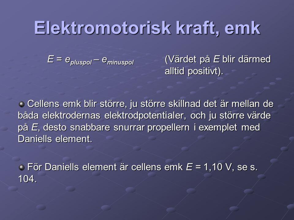 Elektromotorisk kraft, emk E = e pluspol – e minuspol (Värdet på E blir därmed alltid positivt). Cellens emk blir större, ju större skillnad det är me