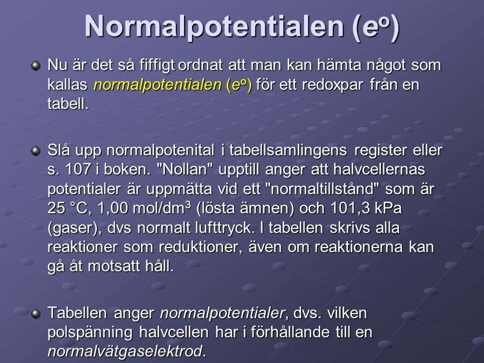 Normalpotentialen (e o ) Nu är det så fiffigt ordnat att man kan hämta något som kallas normalpotentialen (e o ) för ett redoxpar från en tabell. Slå