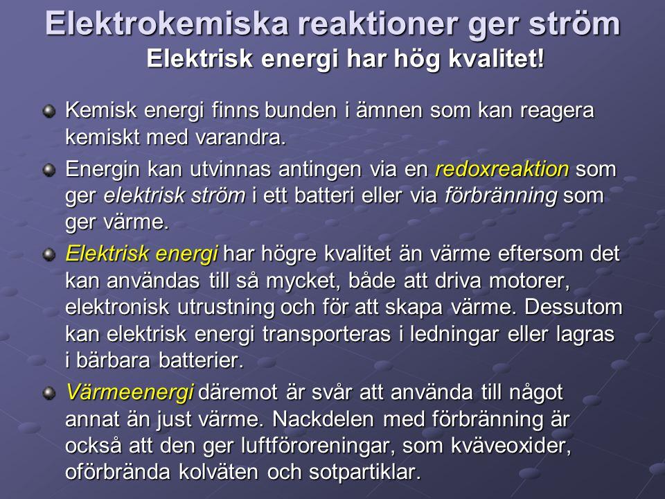 Elektrokemiska reaktioner ger ström Elektrisk energi har hög kvalitet! Kemisk energi finns bunden i ämnen som kan reagera kemiskt med varandra. Energi