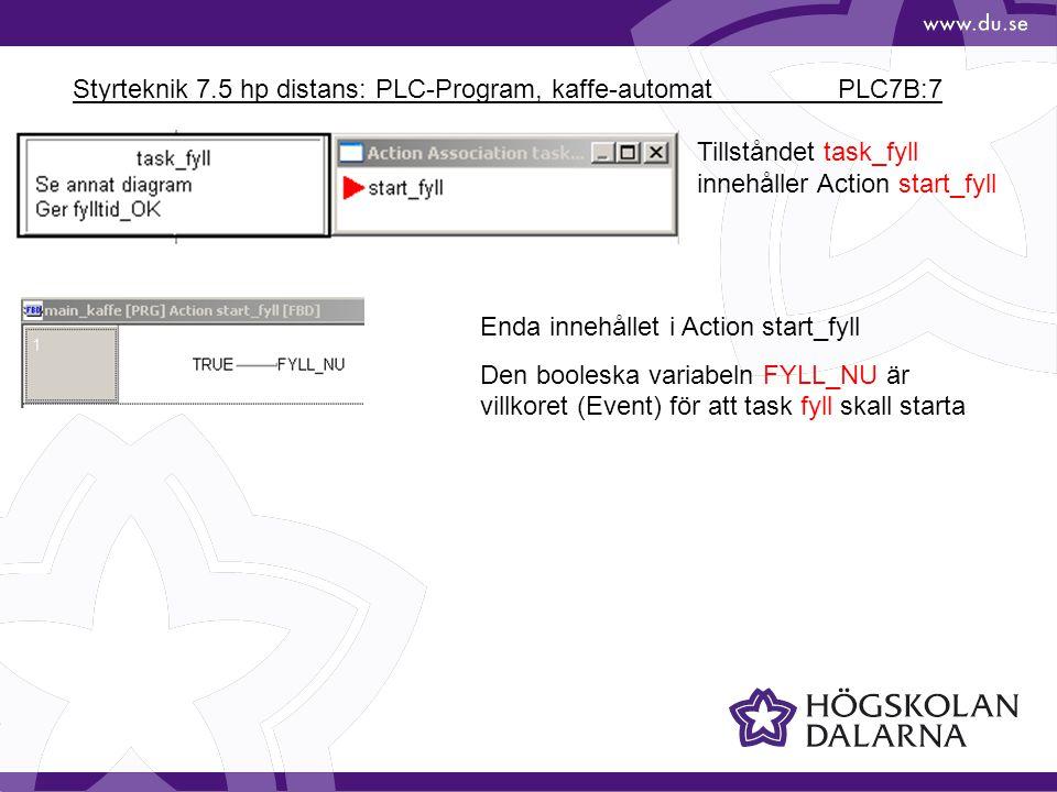 Styrteknik 7.5 hp distans: PLC-Program, kaffe-automat PLC7B:7 Tillståndet task_fyll innehåller Action start_fyll Enda innehållet i Action start_fyll Den booleska variabeln FYLL_NU är villkoret (Event) för att task fyll skall starta