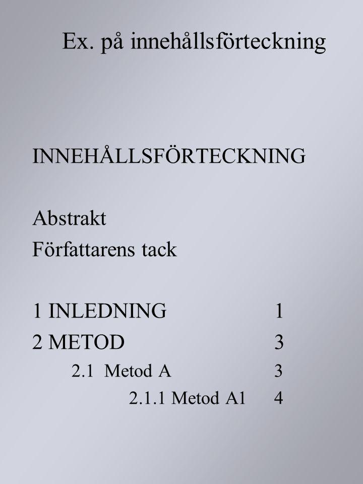 Ex. på innehållsförteckning INNEHÅLLSFÖRTECKNING Abstrakt Författarens tack 1 INLEDNING1 2 METOD3 2.1 Metod A3 2.1.1 Metod A14