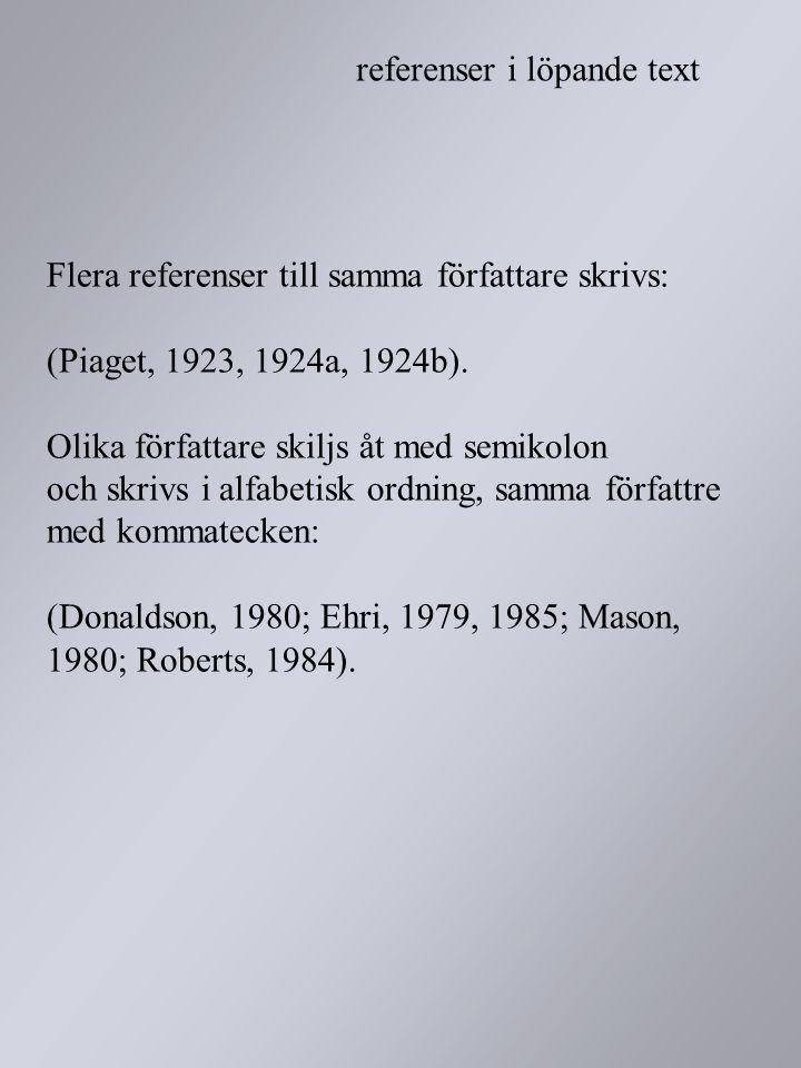 Flera referenser till samma författare skrivs: (Piaget, 1923, 1924a, 1924b). Olika författare skiljs åt med semikolon och skrivs i alfabetisk ordning,